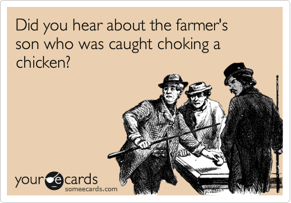 Did you hear about the farmer's son who was caught choking a chicken?