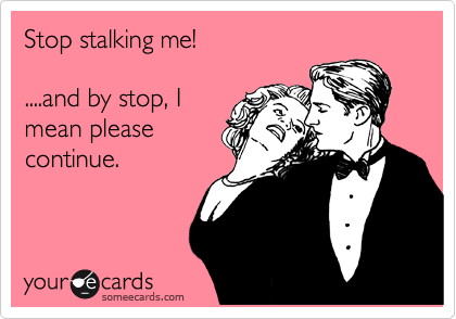 Stop stalking me!   ....and by stop, I mean please continue.