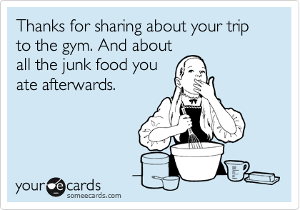 Thanks for sharing about your trip to the gym. And about all the junk food you ate afterwards.