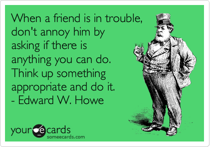 When a friend is in trouble, don't annoy him by asking if there is anything you can do. Think up something appropriate and do it. - Edward W. Howe