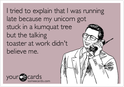 I tried to explain that I was running late because my unicorn got stuck in a kumquat tree but the talking  toaster at work didn't believe me.