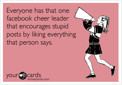 Everyone has that one facebook cheer leader that encourages stupid posts by liking everything that person says.