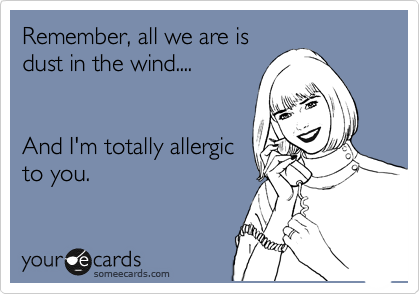 Remember, all we are is dust in the wind....   And I'm totally allergic to you.