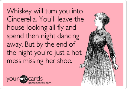 Whiskey will turn you into Cinderella. You'll leave the house looking all fly and spend then night dancing away. But by the end of the night you're just a hot mess missing her shoe.