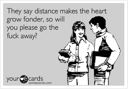 They say distance makes the heart grow fonder, so will you please go the fuck away?