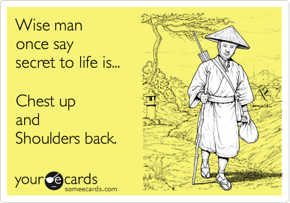 Wise man once say secret to life is...  Chest up and   Shoulders back.