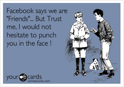"""Facebook says we are """"Friends""""... But Trust me, I would not hesitate to punch you in the face !"""