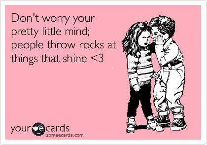 Don't worry your pretty little mind;  people throw rocks at things that shine %3C3