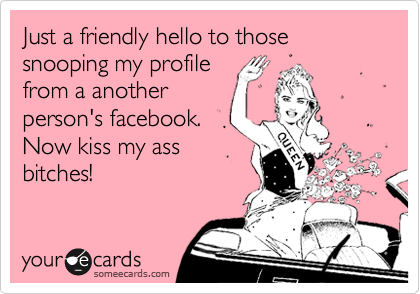 Just a friendly hello to those snooping my profile from a another person's facebook.  Now kiss my ass bitches!