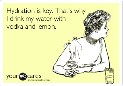 Hydration is key. That's why I drink my water with vodka and lemon.