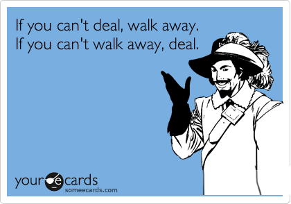 If you can't deal, walk away.  If you can't walk away, deal.