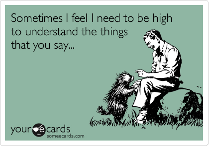 Sometimes I feel I need to be high to understand the things that you say...