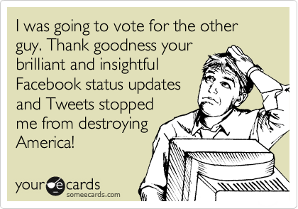 I was going to vote for the other guy. Thank goodness your brilliant and insightful Facebook status updates and Tweets stopped me from destroying America!