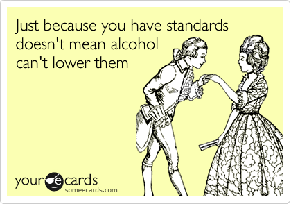 Just because you have standards doesn't mean alcohol can't lower them