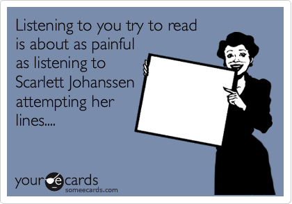 Listening to you try to read is about as painful as listening to  Scarlett Johanssen attempting her lines....