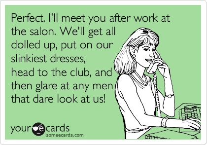 Perfect. I'll meet you after work at the salon. We'll get all dolled up, put on our slinkiest dresses, head to the club, and then glare at any men that dare look at us!