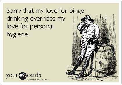 Sorry that my love for binge drinking overrides my love for personal hygiene.
