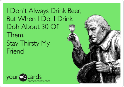 I Don't Always Drink Beer, But When I Do, I Drink  Doh About 30 Of  Them.   Stay Thirsty My Friend