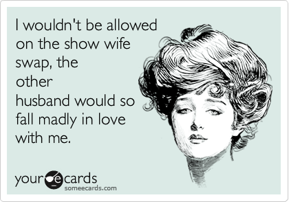 I wouldn't be allowed on the show wife swap, the other husband would so fall madly in love with me.