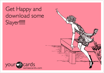 Get Happy and download some Slayer!!!!!!