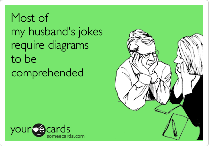 Most of  my husband's jokes  require diagrams  to be  comprehended