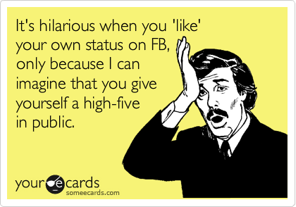 It's hilarious when you 'like'  your own status on FB,  only because I can imagine that you give  yourself a high-five in public.