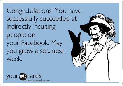 Congratulations! You have successfully succeeded at indirectly insulting people on your Facebook. May you grow a set...next week.