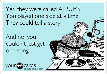 Yes, they were called ALBUMS. You played one side at a time. They could tell a story.  And no, you couldn't just get one song...