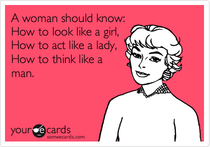 A woman should know: How to look like a girl, How to act like a lady, How to think like a man.