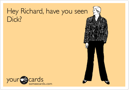 Hey Richard, have you seen Dick?