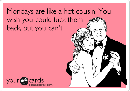 Mondays are like a hot cousin. You wish you could fuck them back, but you can't.