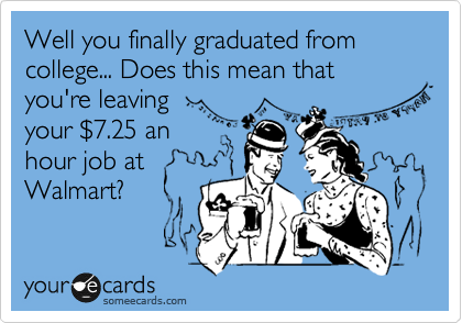 Well you finally graduated from college... Does this mean that you're leaving your %247.25 an hour job at Walmart?