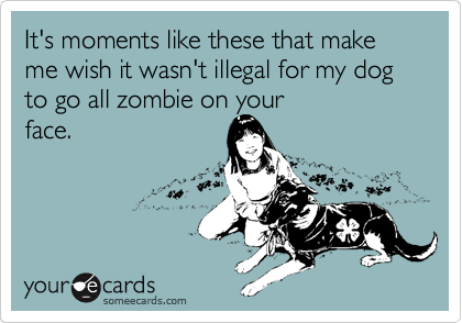 It's moments like these that make me wish it wasn't illegal for my dog to go all zombie on your face.