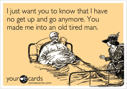I just want you to know that I have no get up and go anymore. You made me into an old tired man.