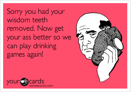 Sorry you had your wisdom teeth removed. Now get your ass better so we can play drinking games again!
