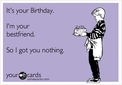 It's your Birthday.   I'm your bestfriend.  So I got you nothing.