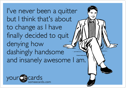 I've never been a quitter but I think that's about to change as I have finally decided to quit denying how dashingly handsome and insanely awesome I am.
