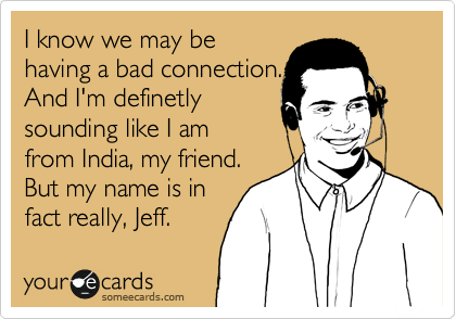 I know we may be  having a bad connection. And I'm definetly  sounding like I am from India, my friend. But my name is in fact really, Jeff.