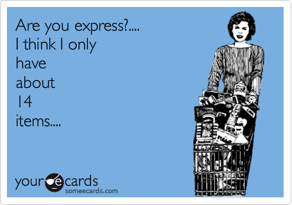 Are you express?.... I think I only have about 14 items....