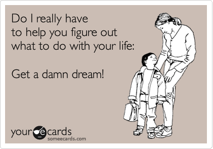 Do I really have to help you figure out what to do with your life:  Get a damn dream!