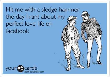 Hit me with a sledge hammer the day I rant about my perfect love life on facebook