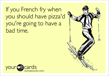 If you French fry when you should have pizza'd you're going to have a bad time.