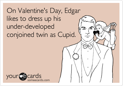 On Valentine's Day, Edgar likes to dress up his under-developed conjoined twin as Cupid.