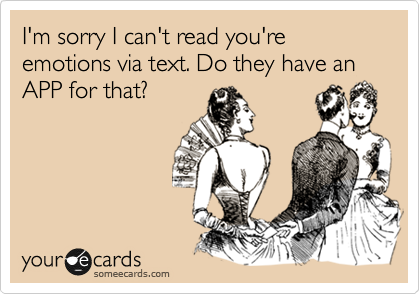 I'm sorry I can't read you're emotions via text. Do they have an APP for that?