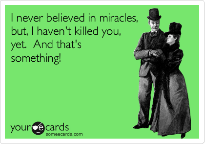 I never believed in miracles, but, I haven't killed you, yet.  And that's something!