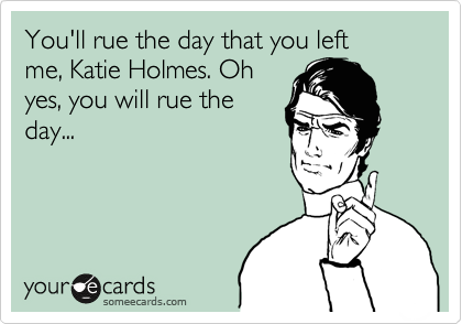 You'll rue the day that you left  me, Katie Holmes. Oh yes, you will rue the day...