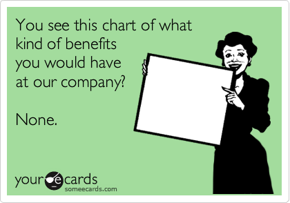 You see this chart of what kind of benefits you would have at our company?  None.