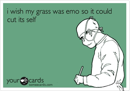 i wish my grass was emo so it could cut its self
