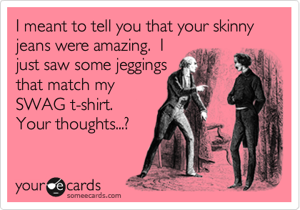 I meant to tell you that your skinny jeans were amazing.  I just saw some jeggings that match my SWAG t-shirt.  Your thoughts...?