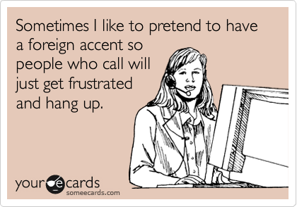 Sometimes I like to pretend to have a foreign accent so people who call will just get frustrated and hang up.